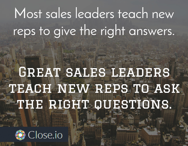 Most sales leaders teach new reps to give the right answers. Great sales leaders teach new reps to ask the right questions.