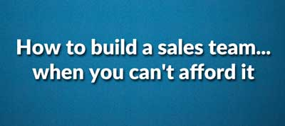 How to build a sales team ... when you can't afford it