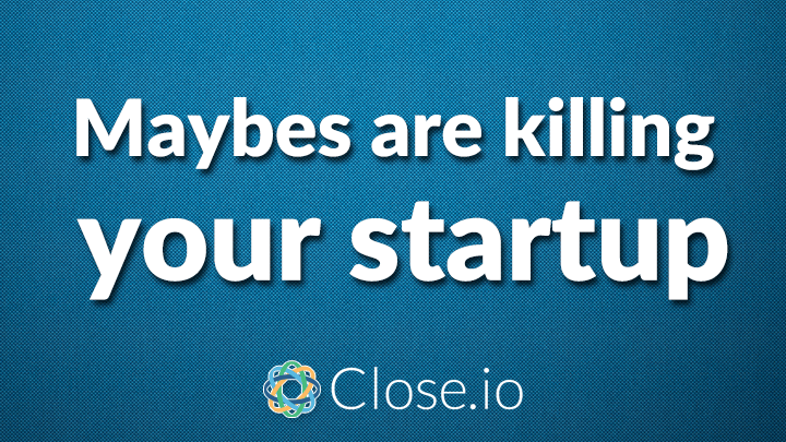 Maybes are killing your startup