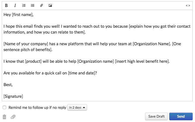 Hey [first name],  I hope this email finds you well! I wanted to reach out to you because [explain how you got their contact information, and how you can relate to them].  [Name of your company] has a new platform that will help your team at [Organization Name]. [One sentence pitch of benefits].  I know that [product] will be able to help [Organization name] [insert high level benefit here].   Are you available for a quick call on [time and date]?  Best,  [Signature]